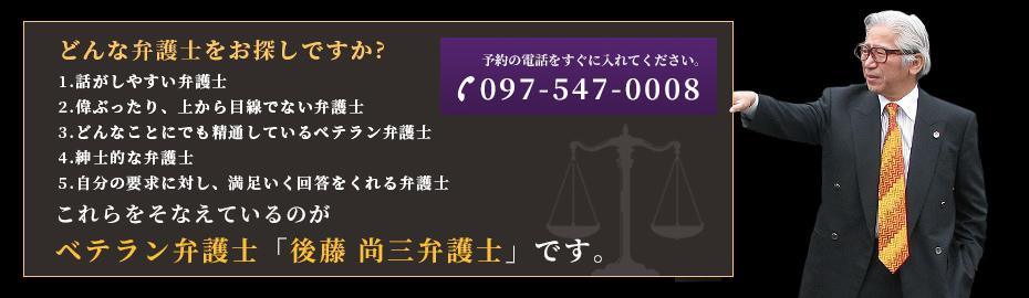 スライダー画像:どんな弁護士をお探しですか?1話がしやすい弁護士2偉ぶったり、上から目線でない弁護士3どんなことにでも精通しているベテラン弁護士4紳士的な弁護士5自分の要求に対し、満足いく回答をくれる弁護士 これらをそなえているのがベテラン弁護士「後藤 尚三弁護士」です。
